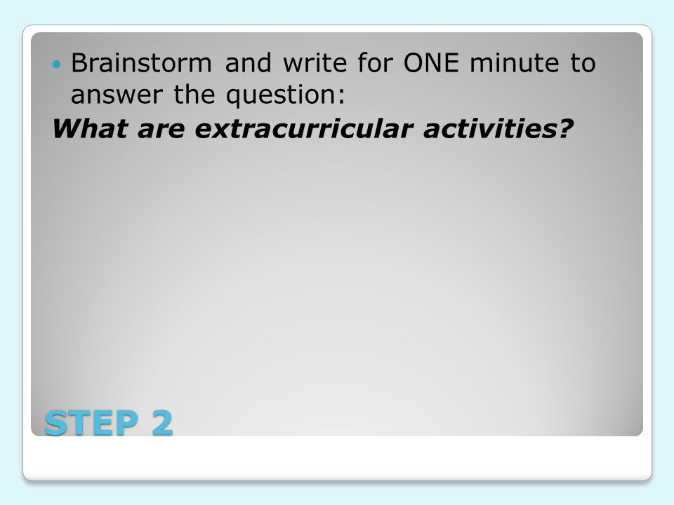 STEP 2 Brainstorm and write for ONE minute to answer the question: What are extracurricular activities