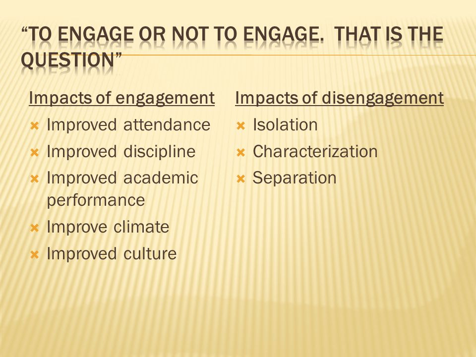 Impacts of engagement  Improved attendance  Improved discipline  Improved academic performance  Improve climate  Improved culture Impacts of disengagement  Isolation  Characterization  Separation