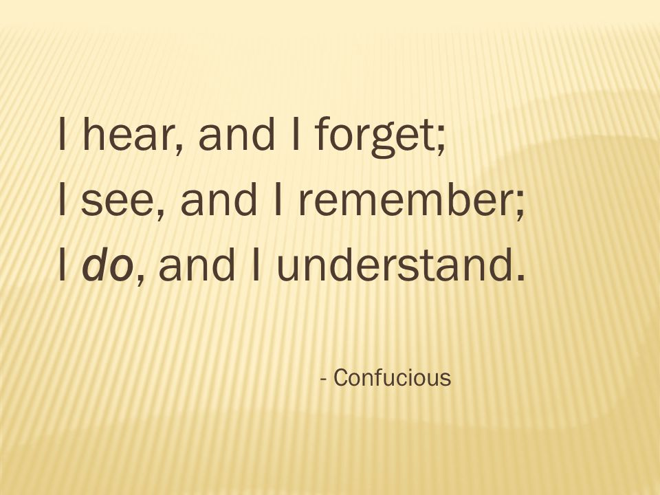 I hear, and I forget; I see, and I remember; I do, and I understand. - Confucious