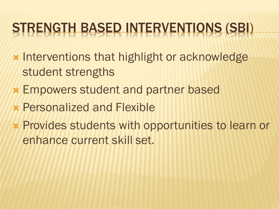  Interventions that highlight or acknowledge student strengths  Empowers student and partner based  Personalized and Flexible  Provides students with opportunities to learn or enhance current skill set.