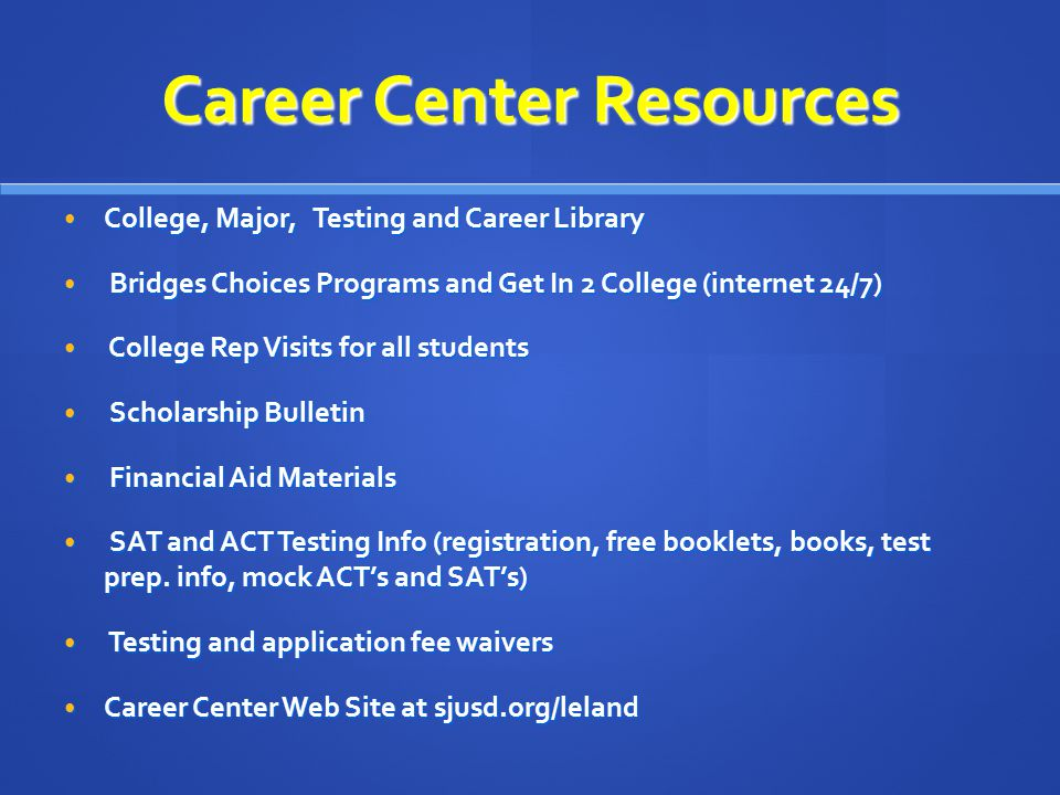 Career Center Resources College, Major, Testing and Career Library College, Major, Testing and Career Library Bridges Choices Programs and Get In 2 College (internet 24/7) Bridges Choices Programs and Get In 2 College (internet 24/7) College Rep Visits for all students College Rep Visits for all students Scholarship Bulletin Scholarship Bulletin Financial Aid Materials Financial Aid Materials SAT and ACT Testing Info (registration, free booklets, books, test prep.
