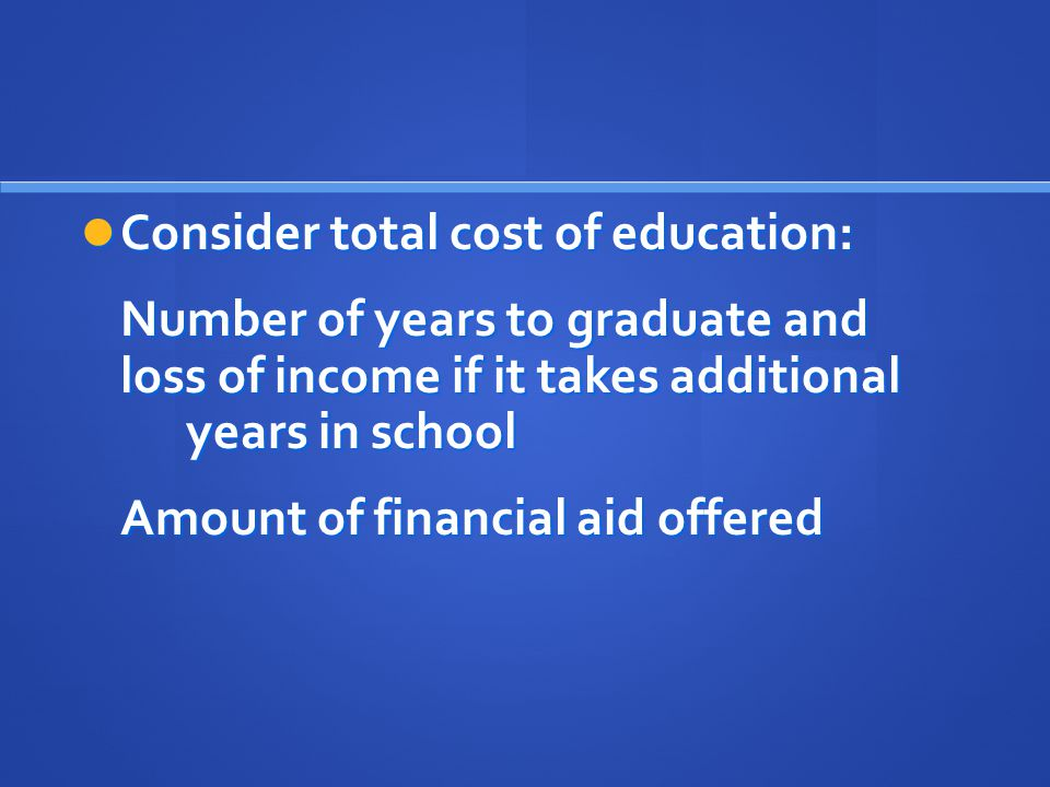 Consider total cost of education: Consider total cost of education: Number of years to graduate and loss of income if it takes additional years in school Amount of financial aid offered