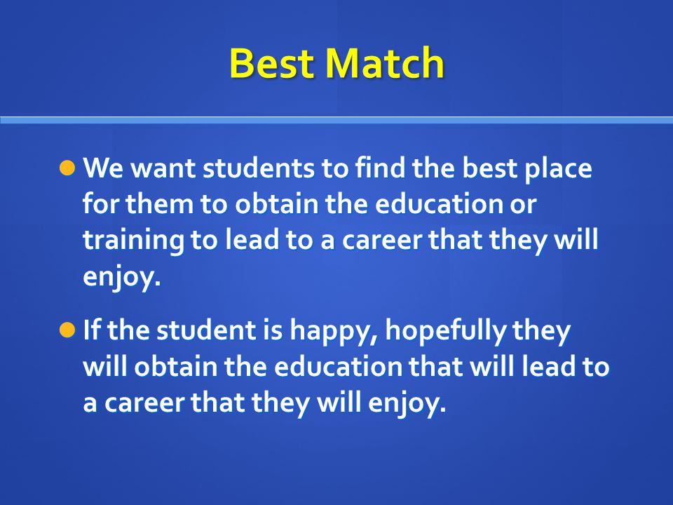 Best Match We want students to find the best place for them to obtain the education or training to lead to a career that they will enjoy.