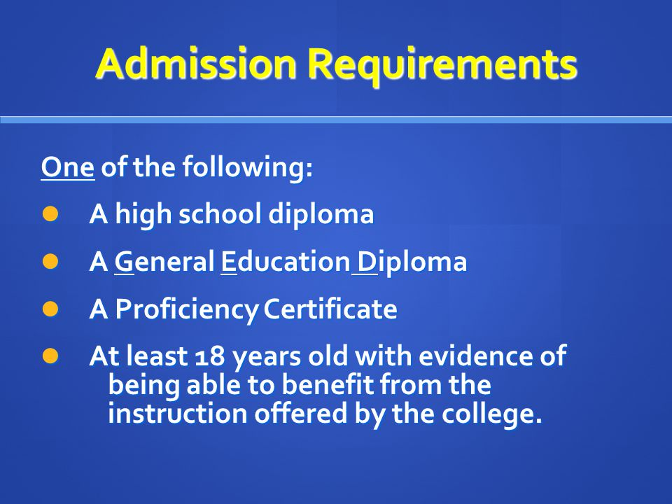 Admission Requirements One of the following: A high school diploma A high school diploma A General Education Diploma A General Education Diploma A Proficiency Certificate A Proficiency Certificate At least 18 years old with evidence of being able to benefit from the instruction offered by the college.