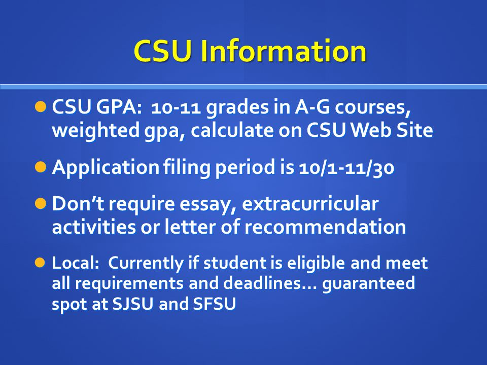 CSU GPA: 10-11 grades in A-G courses, weighted gpa, calculate on CSU Web Site CSU GPA: 10-11 grades in A-G courses, weighted gpa, calculate on CSU Web Site Application filing period is 10/1-11/30 Application filing period is 10/1-11/30 Don't require essay, extracurricular activities or letter of recommendation Don't require essay, extracurricular activities or letter of recommendation Local: Currently if student is eligible and meet all requirements and deadlines… guaranteed spot at SJSU and SFSU Local: Currently if student is eligible and meet all requirements and deadlines… guaranteed spot at SJSU and SFSU CSU Information