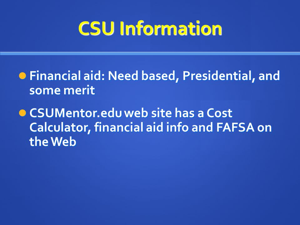 Financial aid: Need based, Presidential, and some merit Financial aid: Need based, Presidential, and some merit CSUMentor.edu web site has a Cost Calculator, financial aid info and FAFSA on the Web CSUMentor.edu web site has a Cost Calculator, financial aid info and FAFSA on the Web