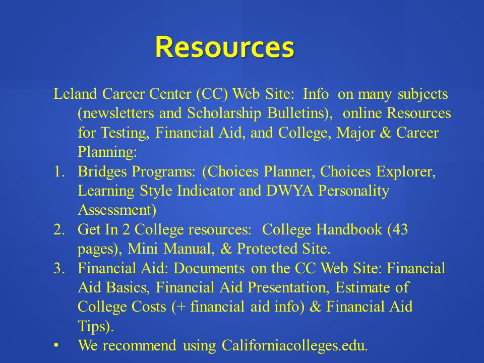 Resources Leland Career Center (CC) Web Site: Info on many subjects (newsletters and Scholarship Bulletins), online Resources for Testing, Financial Aid, and College, Major & Career Planning: 1.Bridges Programs: (Choices Planner, Choices Explorer, Learning Style Indicator and DWYA Personality Assessment) 2.Get In 2 College resources: College Handbook (43 pages), Mini Manual, & Protected Site.