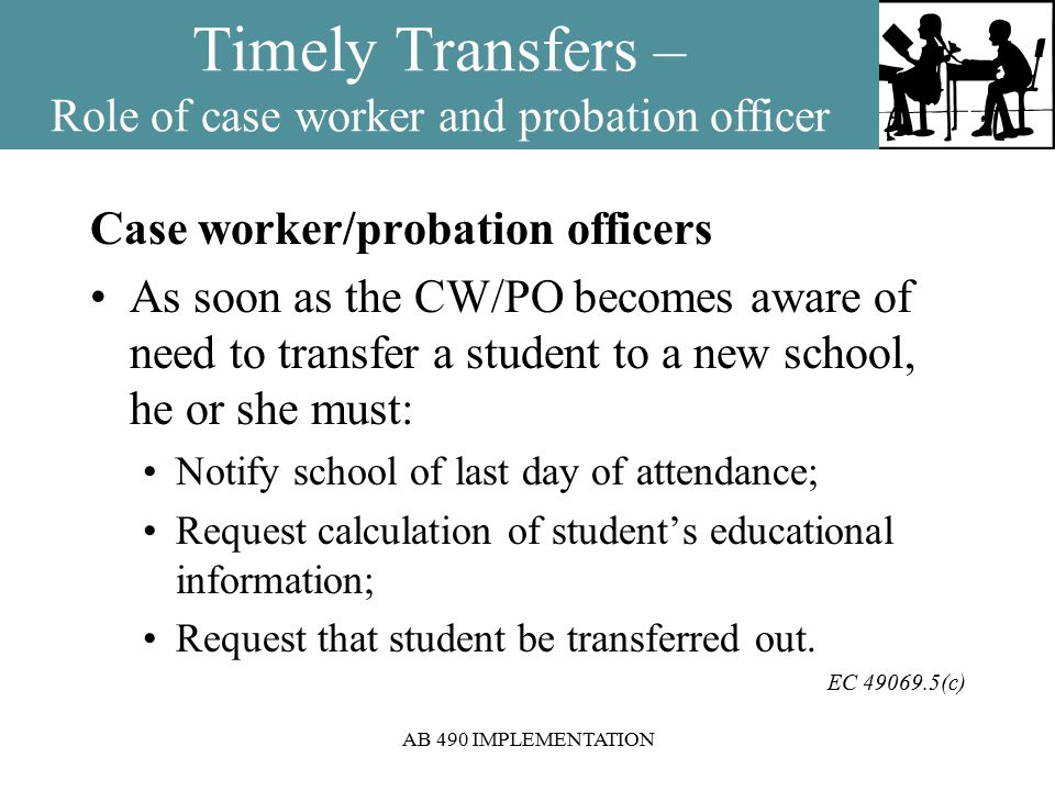 AB 490 IMPLEMENTATION Timely Transfers – Role of case worker and probation officer Case worker/probation officers As soon as the CW/PO becomes aware of need to transfer a student to a new school, he or she must: Notify school of last day of attendance; Request calculation of student's educational information; Request that student be transferred out.