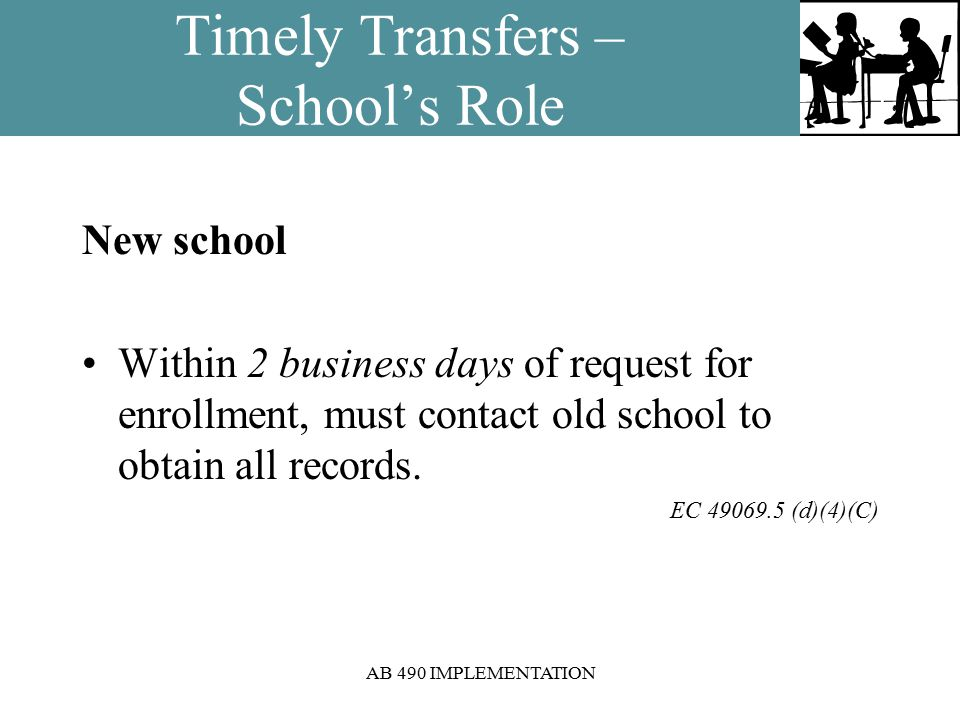 AB 490 IMPLEMENTATION Timely Transfers – School's Role New school Within 2 business days of request for enrollment, must contact old school to obtain all records.