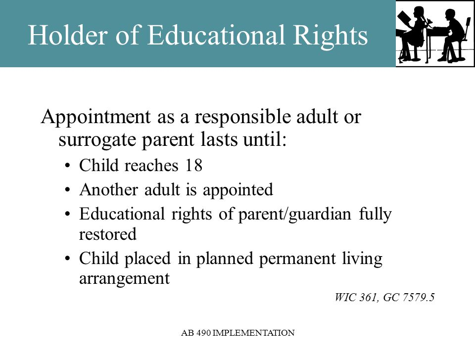 AB 490 IMPLEMENTATION Holder of Educational Rights Appointment as a responsible adult or surrogate parent lasts until: Child reaches 18 Another adult is appointed Educational rights of parent/guardian fully restored Child placed in planned permanent living arrangement WIC 361, GC 7579.5