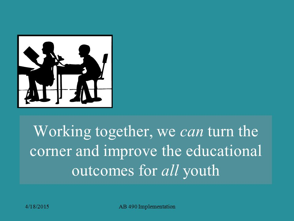 4/18/2015AB 490 Implementation Working together, we can turn the corner and improve the educational outcomes for all youth