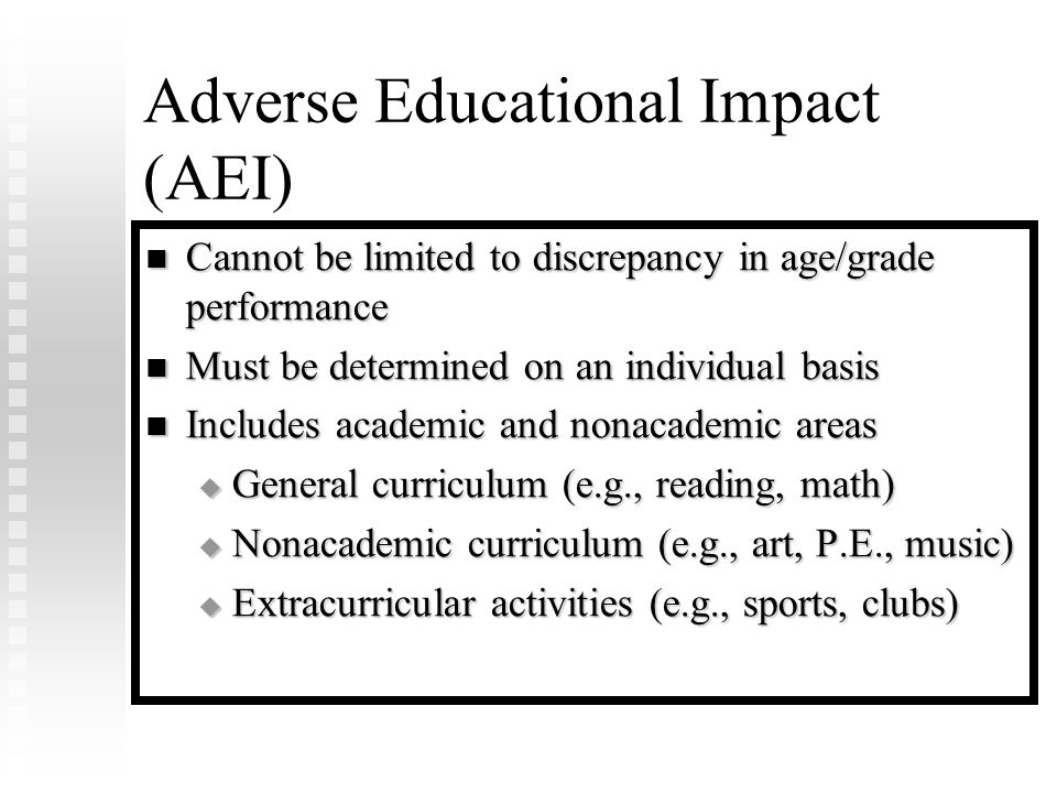 Adverse Educational Impact (AEI) Cannot be limited to discrepancy in age/grade performance Cannot be limited to discrepancy in age/grade performance Must be determined on an individual basis Must be determined on an individual basis Includes academic and nonacademic areas Includes academic and nonacademic areas  General curriculum (e.g., reading, math)  Nonacademic curriculum (e.g., art, P.E., music)  Extracurricular activities (e.g., sports, clubs)