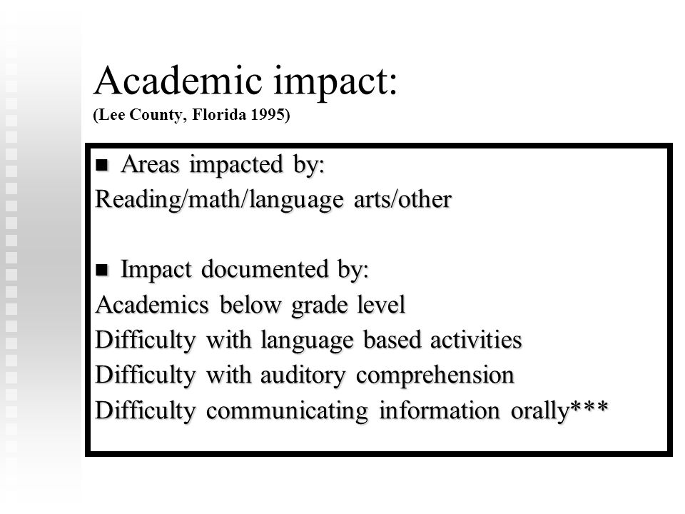 Academic impact: (Lee County, Florida 1995) Areas impacted by: Areas impacted by: Reading/math/language arts/other Impact documented by: Impact documented by: Academics below grade level Difficulty with language based activities Difficulty with auditory comprehension Difficulty communicating information orally***