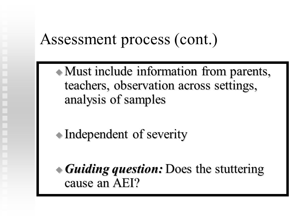 Assessment process (cont.)  Must include information from parents, teachers, observation across settings, analysis of samples  Independent of severity  Guiding question: Does the stuttering cause an AEI