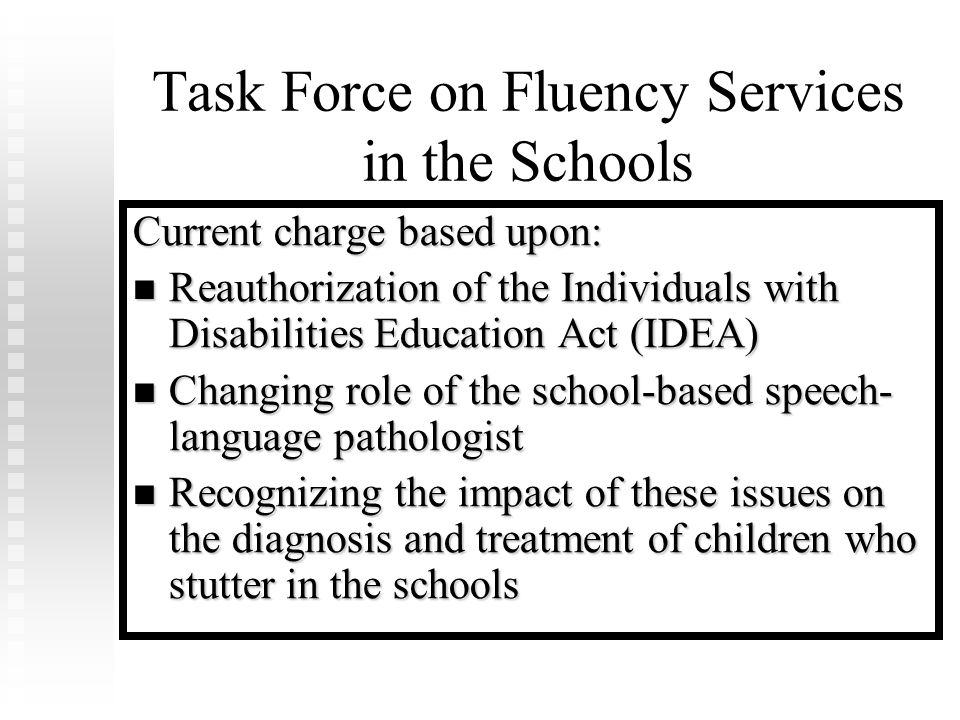 Task Force on Fluency Services in the Schools Current charge based upon: Reauthorization of the Individuals with Disabilities Education Act (IDEA) Reauthorization of the Individuals with Disabilities Education Act (IDEA) Changing role of the school-based speech- language pathologist Changing role of the school-based speech- language pathologist Recognizing the impact of these issues on the diagnosis and treatment of children who stutter in the schools Recognizing the impact of these issues on the diagnosis and treatment of children who stutter in the schools