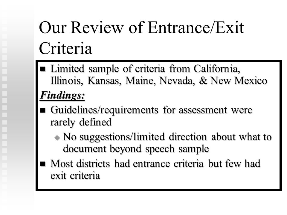 Our Review of Entrance/Exit Criteria Limited sample of criteria from California, Illinois, Kansas, Maine, Nevada, & New Mexico Limited sample of criteria from California, Illinois, Kansas, Maine, Nevada, & New MexicoFindings: Guidelines/requirements for assessment were rarely defined Guidelines/requirements for assessment were rarely defined  No suggestions/limited direction about what to document beyond speech sample Most districts had entrance criteria but few had exit criteria Most districts had entrance criteria but few had exit criteria