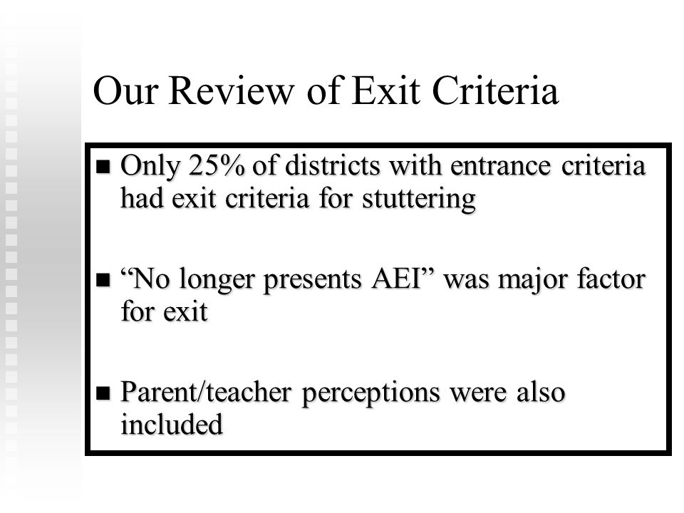 Our Review of Exit Criteria Only 25% of districts with entrance criteria had exit criteria for stuttering Only 25% of districts with entrance criteria had exit criteria for stuttering No longer presents AEI was major factor for exit No longer presents AEI was major factor for exit Parent/teacher perceptions were also included Parent/teacher perceptions were also included
