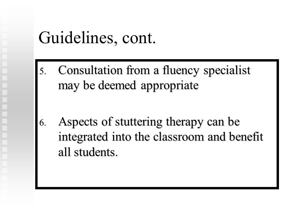 Guidelines, cont. 5. Consultation from a fluency specialist may be deemed appropriate 6.