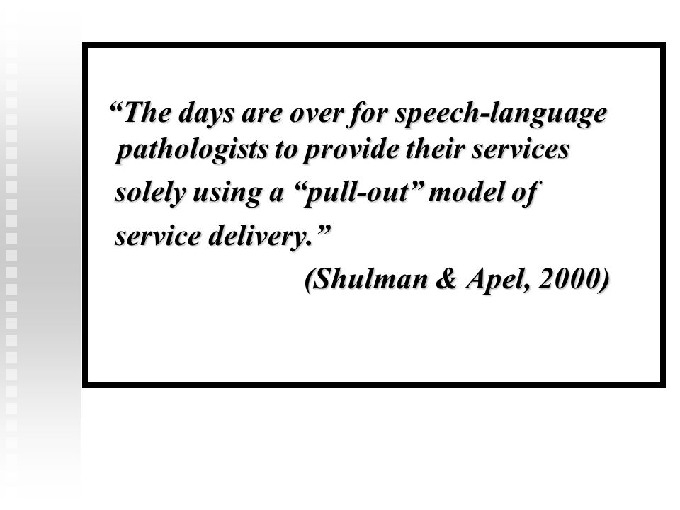 The days are over for speech-language pathologists to provide their services The days are over for speech-language pathologists to provide their services solely using a pull-out model of solely using a pull-out model of service delivery. service delivery. (Shulman & Apel, 2000) (Shulman & Apel, 2000)