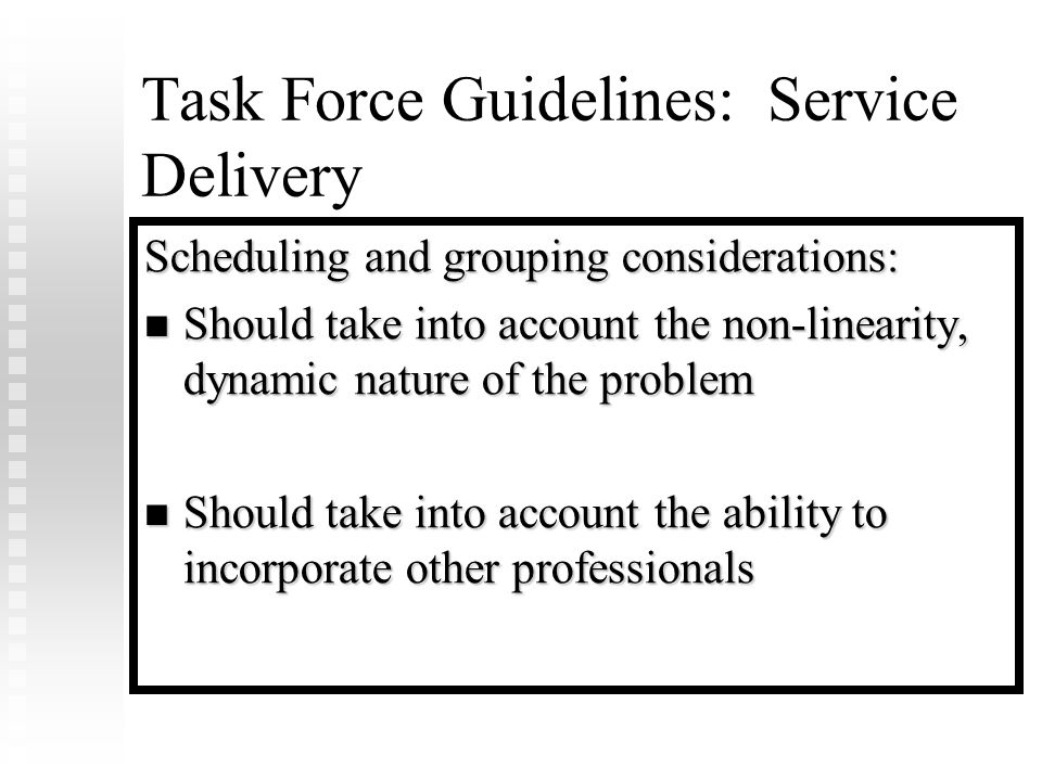 Task Force Guidelines: Service Delivery Scheduling and grouping considerations: Should take into account the non-linearity, dynamic nature of the problem Should take into account the non-linearity, dynamic nature of the problem Should take into account the ability to incorporate other professionals Should take into account the ability to incorporate other professionals