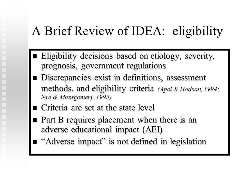 A Brief Review of IDEA: eligibility Eligibility decisions based on etiology, severity, prognosis, government regulations Eligibility decisions based on etiology, severity, prognosis, government regulations Discrepancies exist in definitions, assessment methods, and eligibility criteria (Apel & Hodson, 1994; Nye & Montgomery, 1995) Discrepancies exist in definitions, assessment methods, and eligibility criteria (Apel & Hodson, 1994; Nye & Montgomery, 1995) Criteria are set at the state level Criteria are set at the state level Part B requires placement when there is an adverse educational impact (AEI) Part B requires placement when there is an adverse educational impact (AEI) Adverse impact is not defined in legislation Adverse impact is not defined in legislation