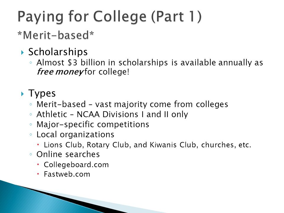  Scholarships ◦ Almost $3 billion in scholarships is available annually as free money for college.