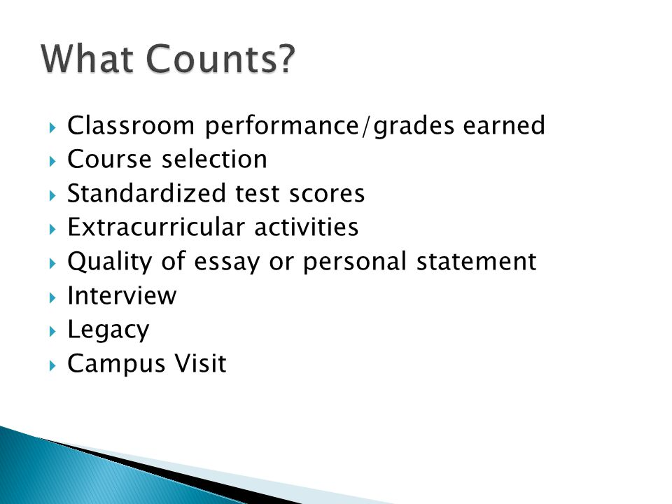  Classroom performance/grades earned  Course selection  Standardized test scores  Extracurricular activities  Quality of essay or personal statement  Interview  Legacy  Campus Visit