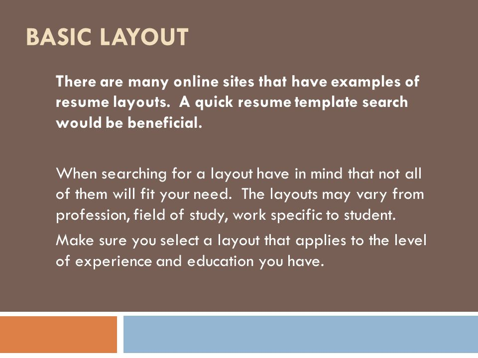 BASIC LAYOUT There are many online sites that have examples of resume layouts.