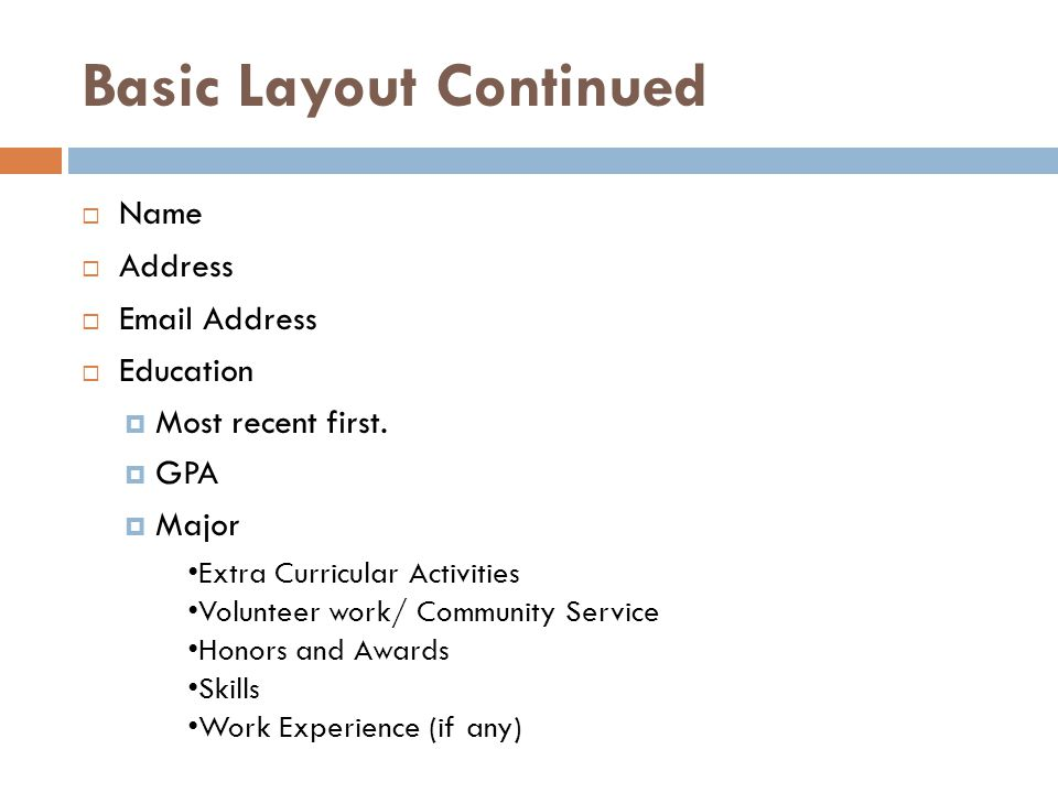 Basic Layout Continued  Name  Address  Email Address  Education  Most recent first.