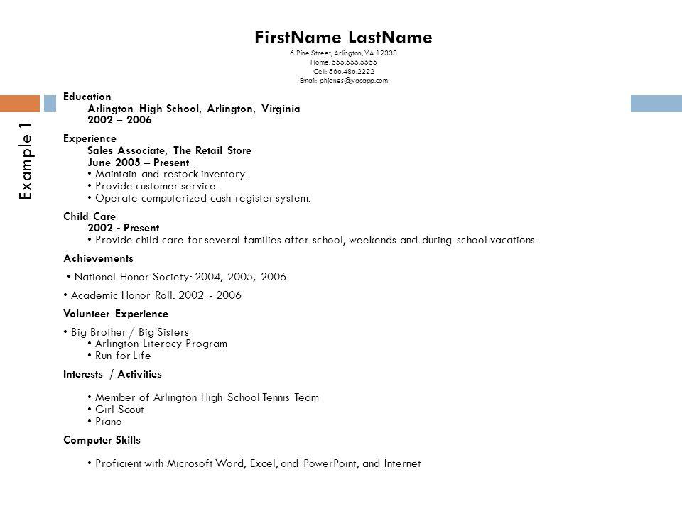FirstName LastName 6 Pine Street, Arlington, VA 12333 Home: 555.555.5555 Cell: 566.486.2222 Email: phjones@vacapp.com Education Arlington High School, Arlington, Virginia 2002 – 2006 Experience Sales Associate, The Retail Store June 2005 – Present Maintain and restock inventory.