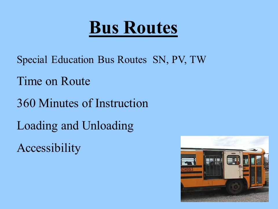 Bus Routes Special Education Bus Routes SN, PV, TW Time on Route 360 Minutes of Instruction Loading and Unloading Accessibility