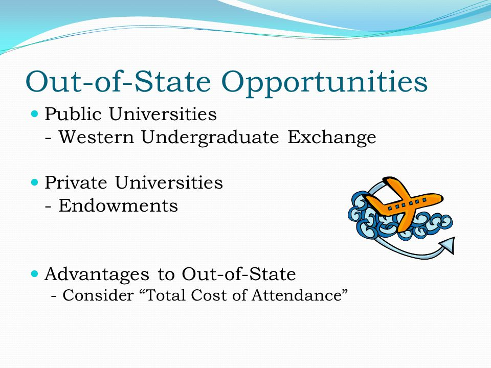Out-of-State Opportunities Public Universities - Western Undergraduate Exchange Private Universities - Endowments Advantages to Out-of-State - Consider Total Cost of Attendance