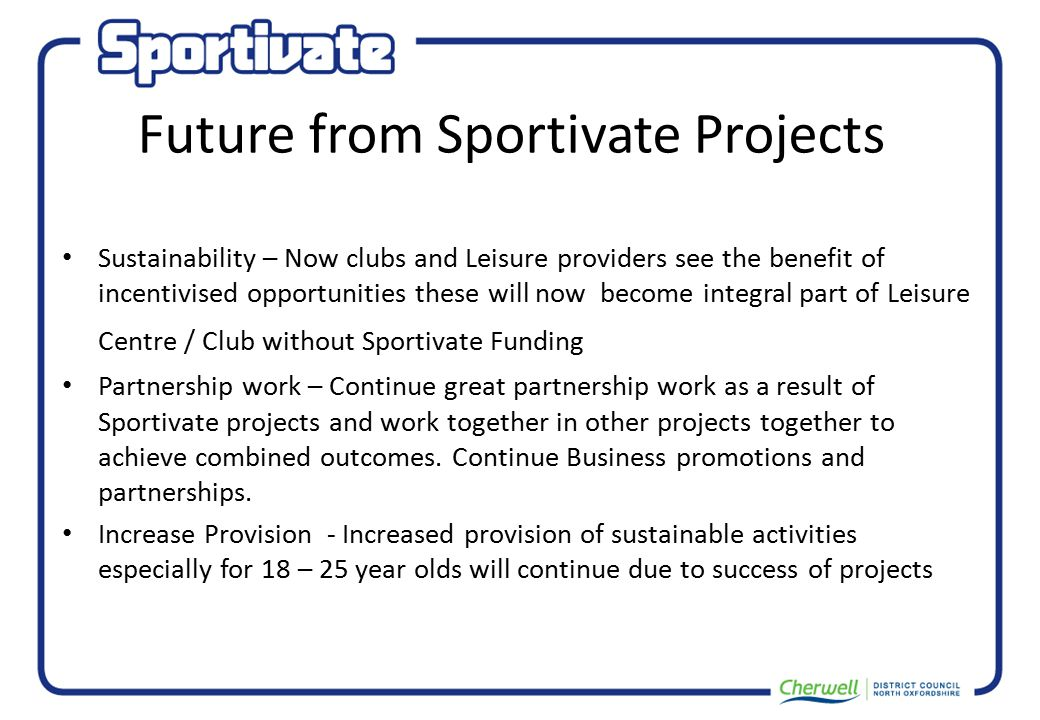 Future from Sportivate Projects Sustainability – Now clubs and Leisure providers see the benefit of incentivised opportunities these will now become integral part of Leisure Centre / Club without Sportivate Funding Partnership work – Continue great partnership work as a result of Sportivate projects and work together in other projects together to achieve combined outcomes.