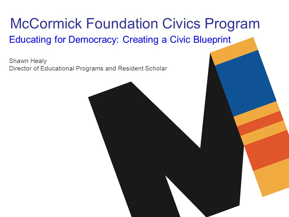 McCormick Foundation Civics Program Educating for Democracy: Creating a Civic Blueprint Shawn Healy Director of Educational Programs and Resident Scholar