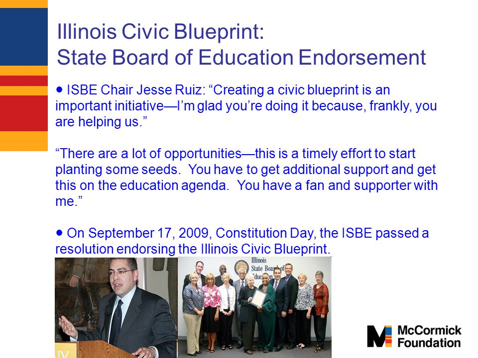 Illinois Civic Blueprint: State Board of Education Endorsement ● ISBE Chair Jesse Ruiz: Creating a civic blueprint is an important initiative—I'm glad you're doing it because, frankly, you are helping us. There are a lot of opportunities—this is a timely effort to start planting some seeds.