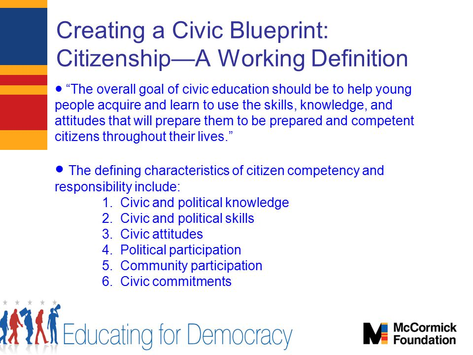Creating a Civic Blueprint: Citizenship—A Working Definition ● The overall goal of civic education should be to help young people acquire and learn to use the skills, knowledge, and attitudes that will prepare them to be prepared and competent citizens throughout their lives. ● The defining characteristics of citizen competency and responsibility include: 1.