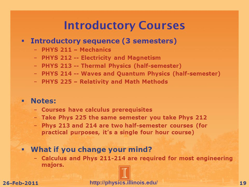 http://physics.illinois.edu/ 26-Feb-201119 Introductory Courses  Introductory sequence (3 semesters) –PHYS 211 – Mechanics –PHYS 212 -- Electricity and Magnetism –PHYS 213 -- Thermal Physics (half-semester) –PHYS 214 -- Waves and Quantum Physics (half-semester) –PHYS 225 – Relativity and Math Methods  Notes: –Courses have calculus prerequisites –Take Phys 225 the same semester you take Phys 212 –Phys 213 and 214 are two half-semester courses (for practical purposes, it's a single four hour course)  What if you change your mind.