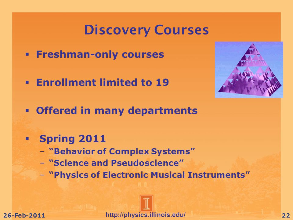 http://physics.illinois.edu/ 26-Feb-201122 Discovery Courses  Freshman-only courses  Enrollment limited to 19  Offered in many departments  Spring 2011 – Behavior of Complex Systems – Science and Pseudoscience – Physics of Electronic Musical Instruments