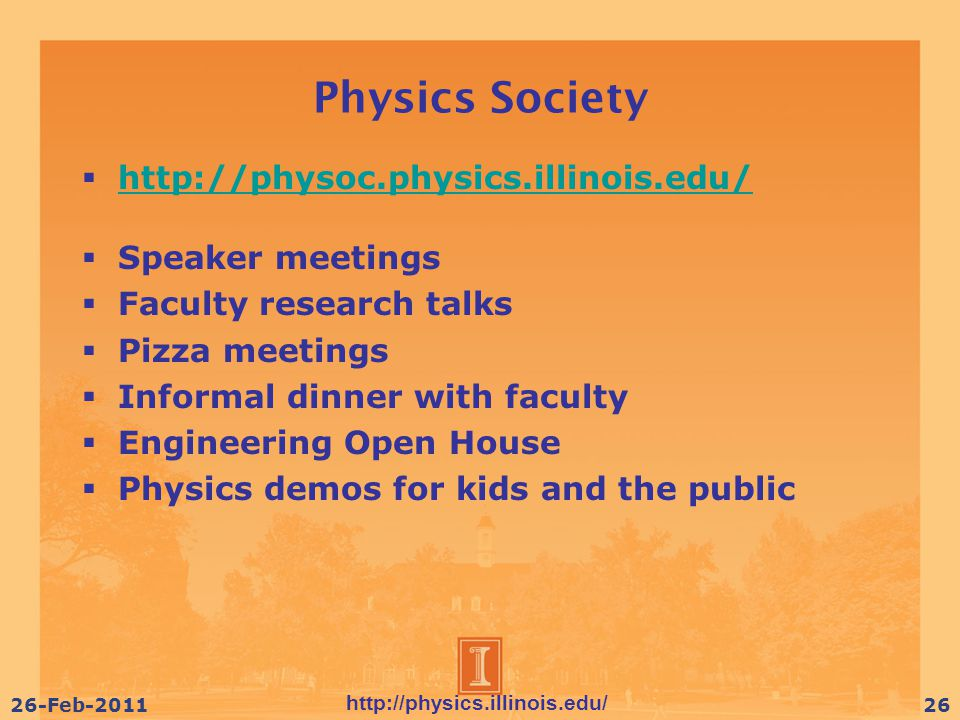 http://physics.illinois.edu/ 26-Feb-201126 Physics Society  http://physoc.physics.illinois.edu/ http://physoc.physics.illinois.edu/  Speaker meetings  Faculty research talks  Pizza meetings  Informal dinner with faculty  Engineering Open House  Physics demos for kids and the public