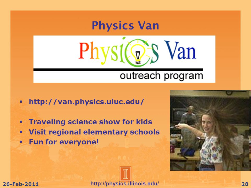 http://physics.illinois.edu/ 26-Feb-201128 Physics Van  http://van.physics.uiuc.edu/  Traveling science show for kids  Visit regional elementary schools  Fun for everyone!