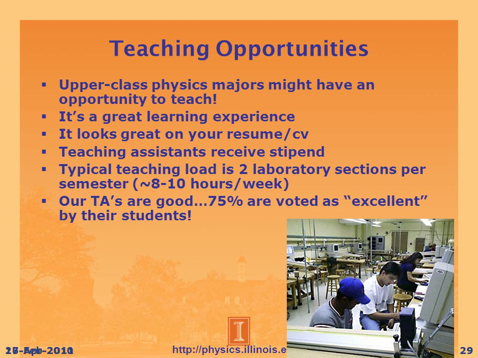http://physics.illinois.edu/ 17-Apr-201029 Teaching Opportunities  Upper-class physics majors might have an opportunity to teach.