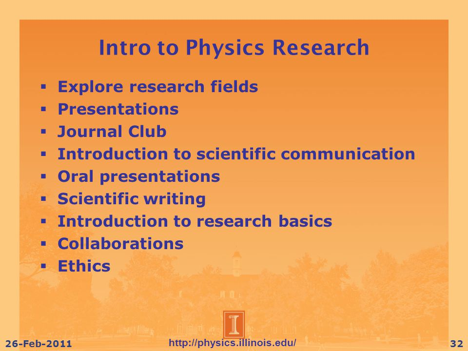 http://physics.illinois.edu/ 26-Feb-201132 Intro to Physics Research  Explore research fields  Presentations  Journal Club  Introduction to scientific communication  Oral presentations  Scientific writing  Introduction to research basics  Collaborations  Ethics
