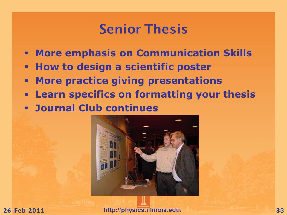 http://physics.illinois.edu/ 26-Feb-201133 Senior Thesis  More emphasis on Communication Skills  How to design a scientific poster  More practice giving presentations  Learn specifics on formatting your thesis  Journal Club continues