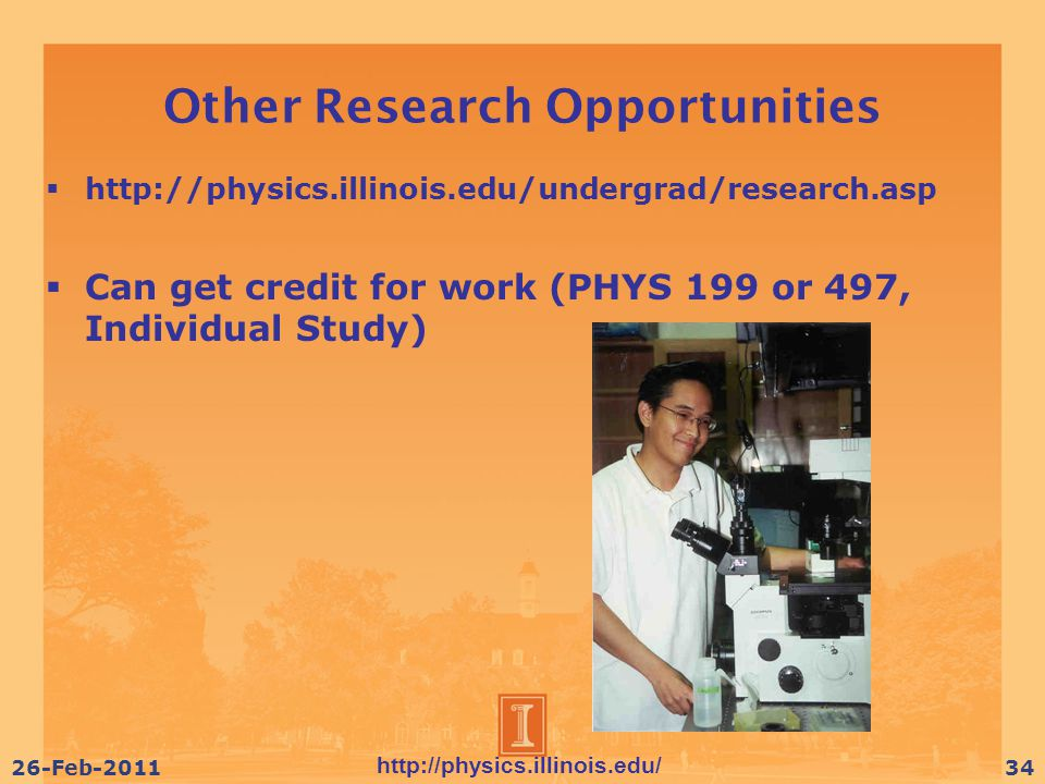 http://physics.illinois.edu/ 26-Feb-201134 Other Research Opportunities  http://physics.illinois.edu/undergrad/research.asp  Can get credit for work (PHYS 199 or 497, Individual Study)