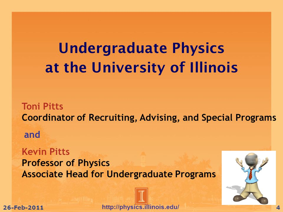 http://physics.illinois.edu/ 26-Feb-20114 Undergraduate Physics at the University of Illinois Toni Pitts Coordinator of Recruiting, Advising, and Special Programs and Kevin Pitts Professor of Physics Associate Head for Undergraduate Programs