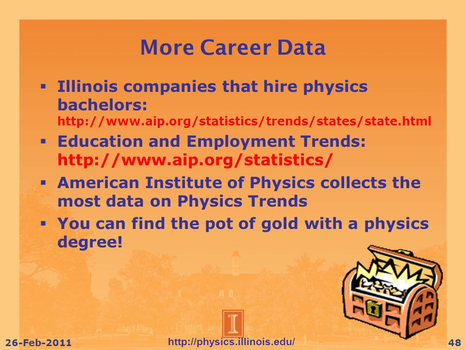 http://physics.illinois.edu/ 26-Feb-201148 More Career Data  Illinois companies that hire physics bachelors: http://www.aip.org/statistics/trends/states/state.html  Education and Employment Trends: http://www.aip.org/statistics/  American Institute of Physics collects the most data on Physics Trends  You can find the pot of gold with a physics degree!