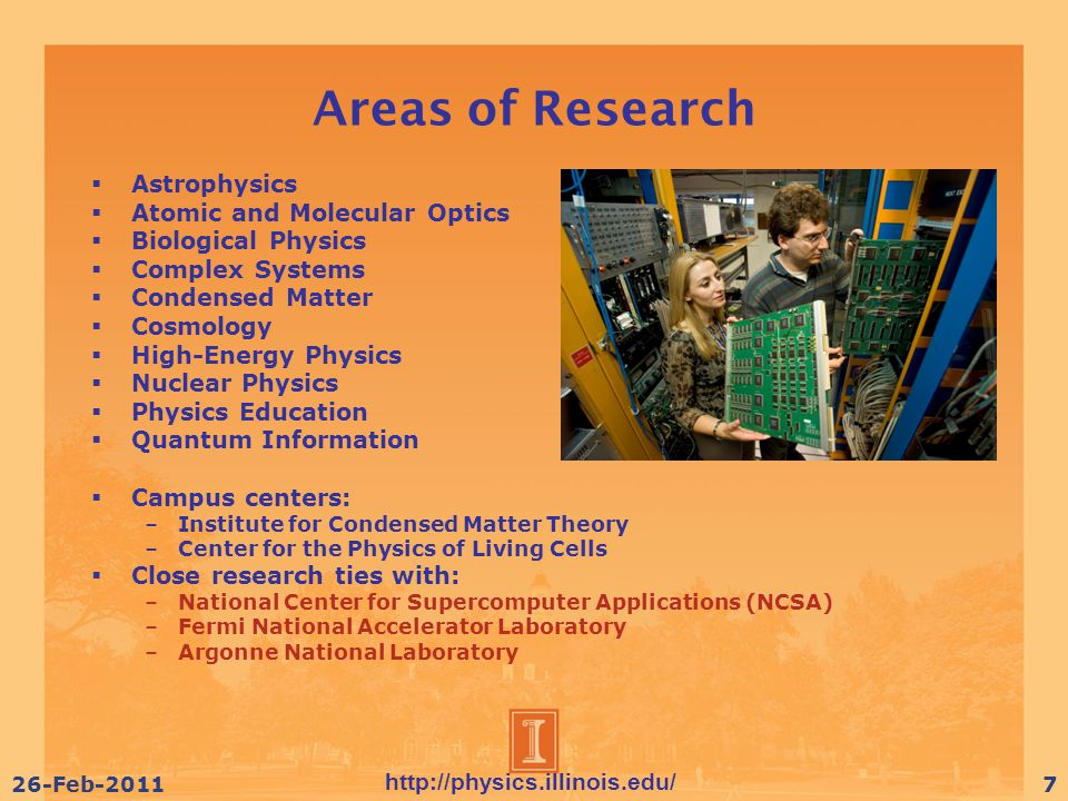 http://physics.illinois.edu/ 26-Feb-20118 Undergraduate Degree Programs  Engineering Physics –Offered through Engineering College  Science and Letters Physics –Virtually identical to Engineering Physics  Specialized Physics –Most flexible physics curriculum  Physics Teaching Option –Includes secondary education minor (and teaching certification)