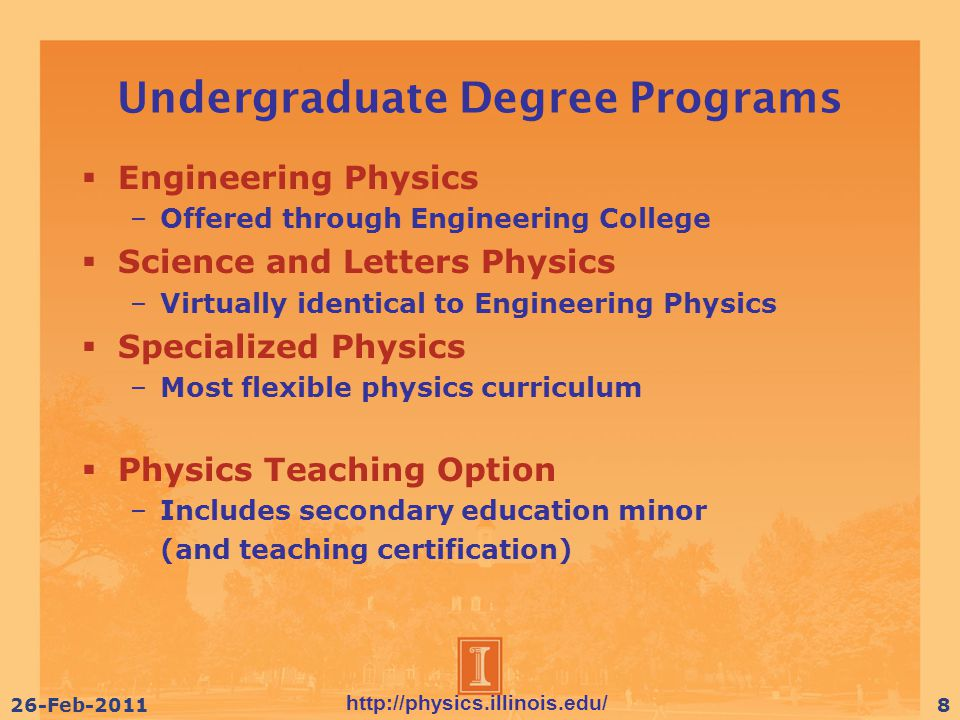 http://physics.illinois.edu/ 26-Feb-20118 Undergraduate Degree Programs  Engineering Physics –Offered through Engineering College  Science and Letters Physics –Virtually identical to Engineering Physics  Specialized Physics –Most flexible physics curriculum  Physics Teaching Option –Includes secondary education minor (and teaching certification)