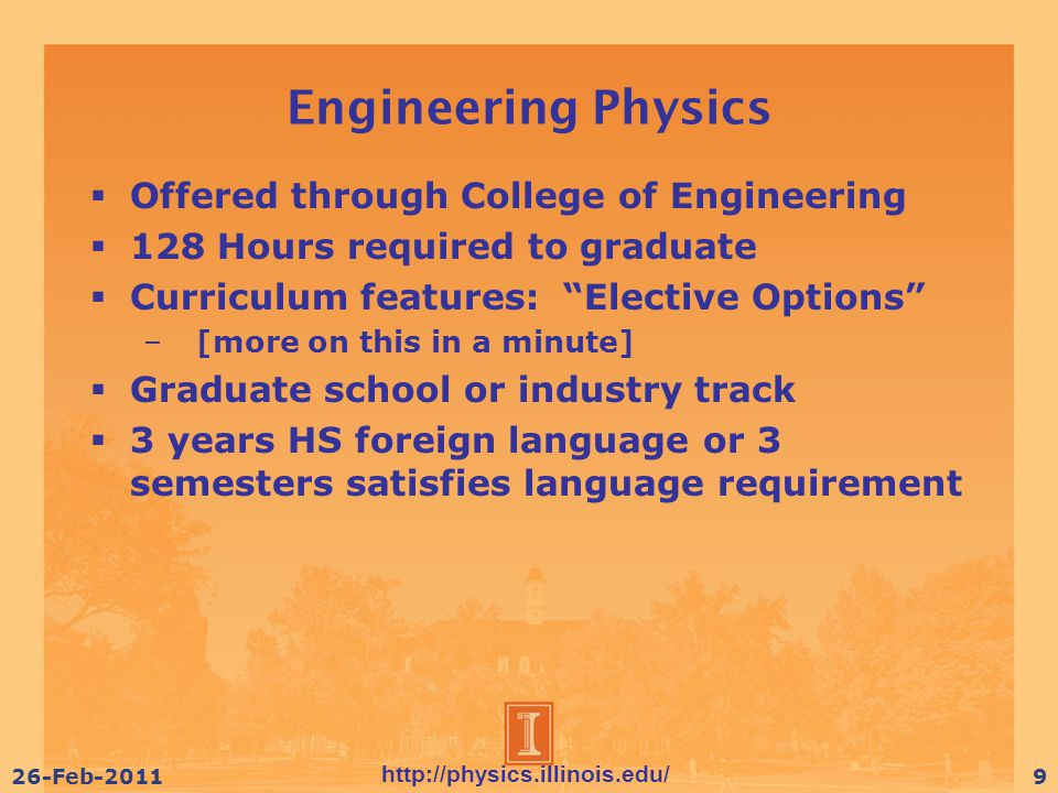 http://physics.illinois.edu/ 26-Feb-20119 Engineering Physics  Offered through College of Engineering  128 Hours required to graduate  Curriculum features: Elective Options – [more on this in a minute]  Graduate school or industry track  3 years HS foreign language or 3 semesters satisfies language requirement