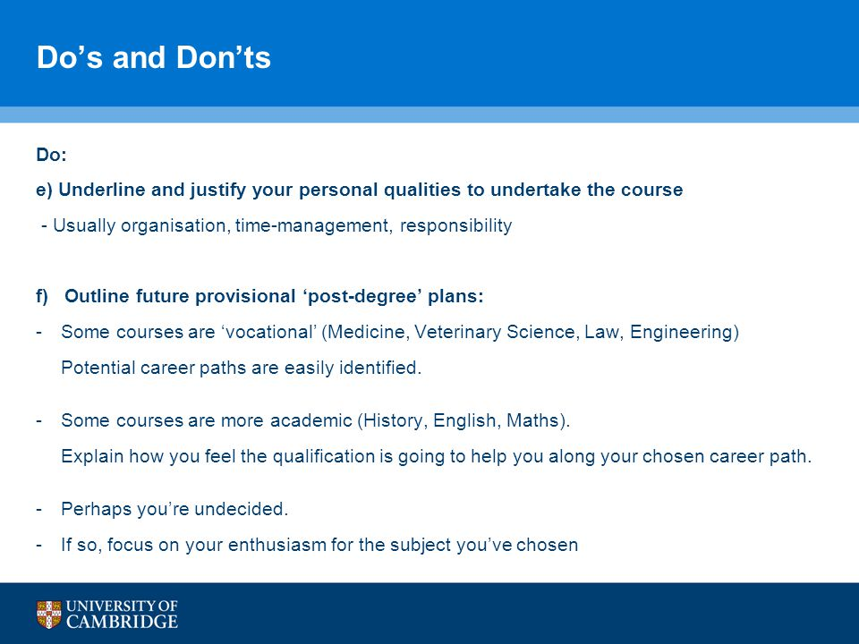 Do's and Don'ts Do: e) Underline and justify your personal qualities to undertake the course - Usually organisation, time-management, responsibility f) Outline future provisional 'post-degree' plans: -Some courses are 'vocational' (Medicine, Veterinary Science, Law, Engineering) Potential career paths are easily identified.